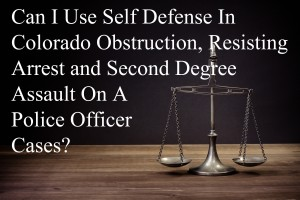 Can I Use Self Defense In Colorado Obstruction, Resisting Arrest and Second Degree Assault On A Police Officer Cases?