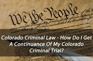 Colorado Criminal Law - How Do I Get A Continuance Of My Colorado Criminal Trial?