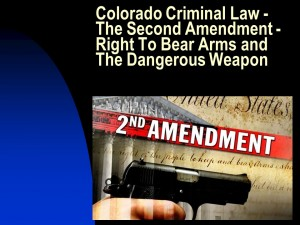 Colorado Criminal Law - The Second Amendment - Right To Bear Arms and The Dangerous Weapon