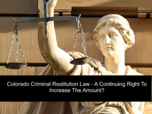 Colorado Criminal Restitution Law - A Continuing Right To Increase The Amount-1