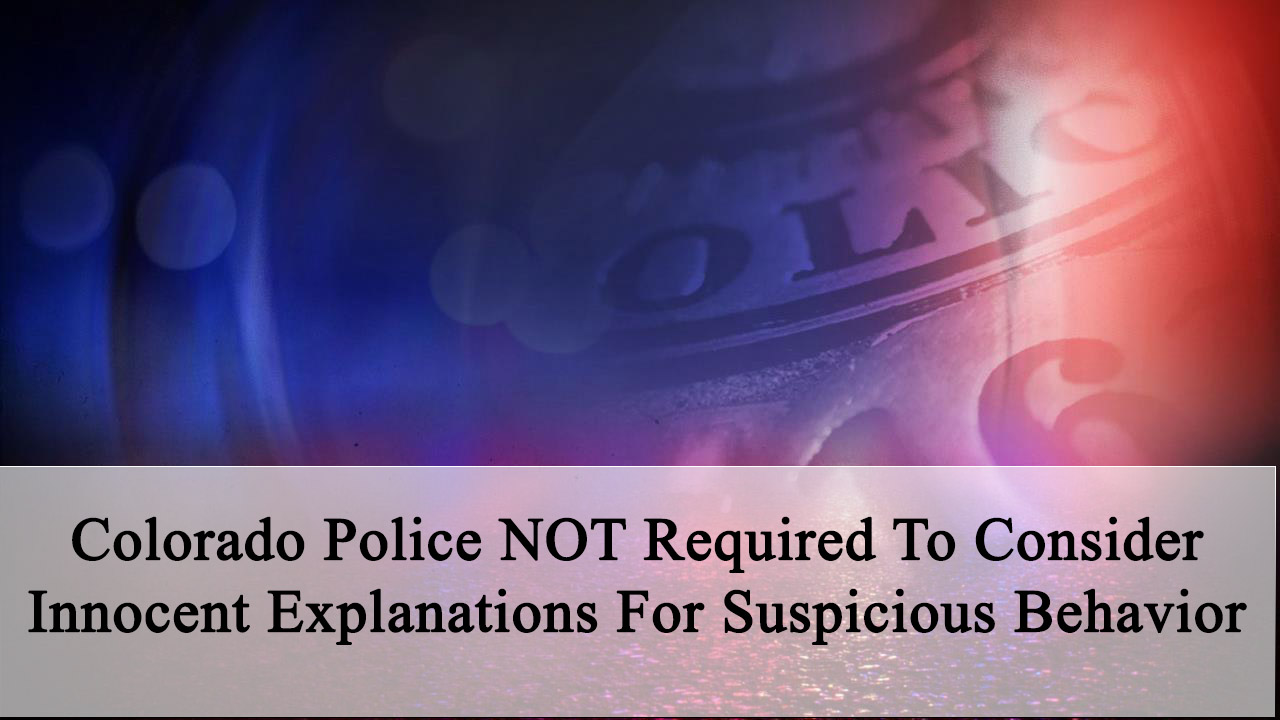 Colorado Police NOT Required To Consider Innocent Explanations For Suspicious Behavior.