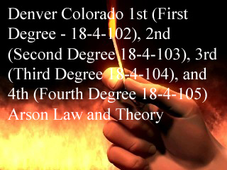 Denver Colorado 1st (First Degree - 18-4-102), 2nd (Second Degree 18-4-103), 3rd (Third Degree 18-4-104), and 4th (Fourth Degree 18-4-105) Arson Law and Theory