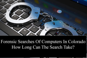 Forensic Searches Of Computers In Colorado How Long Can The Search Take