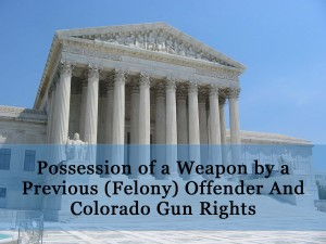 Possession of a Weapon by a Previous (Felony) Offender And Colorado Gun Rights - §18-12-108