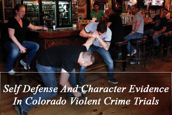 Self Defense And Character Evidence In Colorado Violent Crime Trials