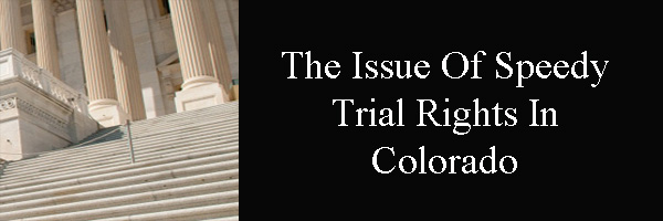 The Issue Of Speedy Trial Rights In Colorado