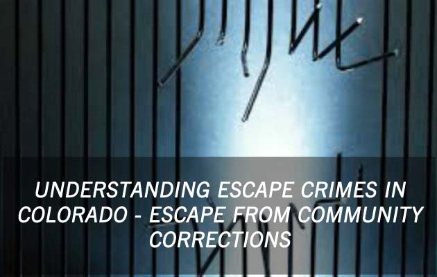 Understanding Escape Crimes In Colorado - Escape From Community Corrections