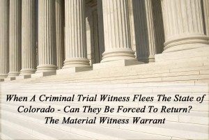 When A Criminal Trial Witness Flees The State - Can They Be Forced To Return? - The Material Witness Warrant