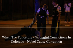 When The Police Lie - Wrongful Convictions In Colorado - Nobel Cause Corruption