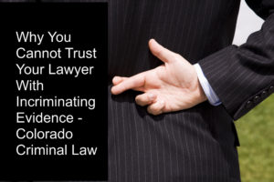 Why You Cannot Trust Your Lawyer With Incriminating Evidence - Colorado Criminal Law